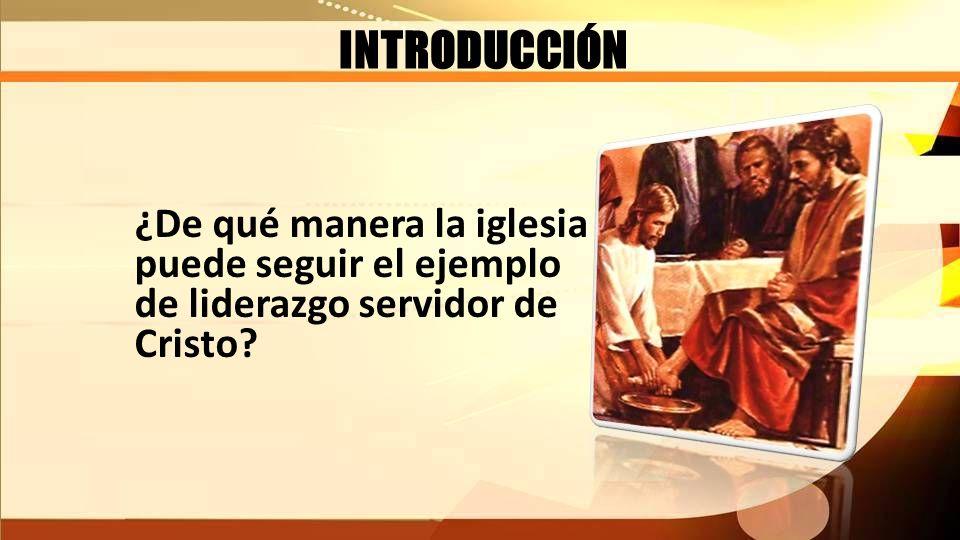 INTRODUCCIÓN ¿De qué manera la iglesia puede seguir el ejemplo de liderazgo servidor de Cristo