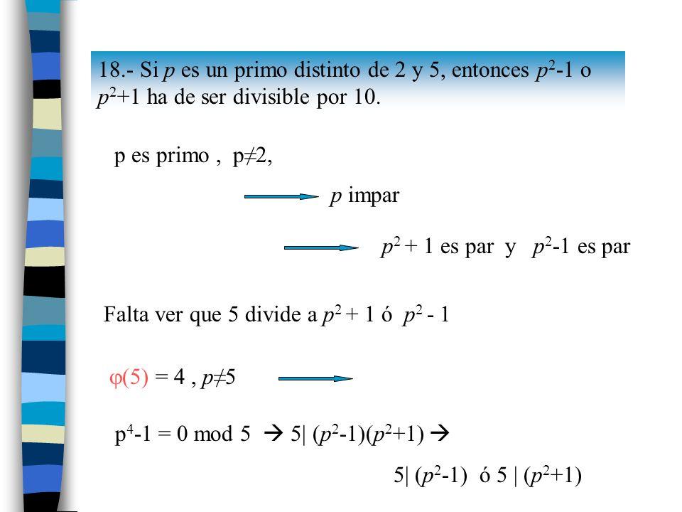 18.- Si p es un primo distinto de 2 y 5, entonces p2-1 o p2+1 ha de ser divisible por 10.