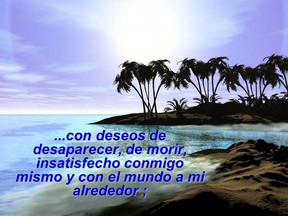 ...con deseos de desaparecer, de morir, insatisfecho conmigo mismo y con el mundo a mi alrededor ;