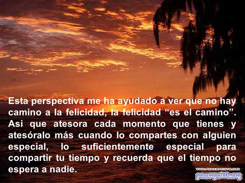 Esta perspectiva me ha ayudado a ver que no hay camino a la felicidad, la felicidad es el camino .