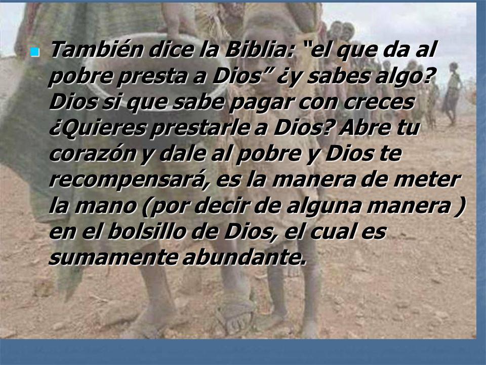 También dice la Biblia: el que da al pobre presta a Dios ¿y sabes algo.