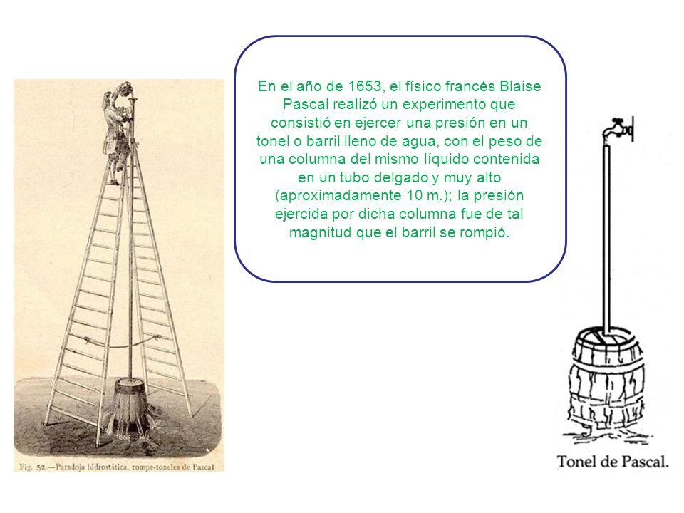 En el año de 1653, el físico francés Blaise Pascal realizó un experimento que consistió en ejercer una presión en un tonel o barril lleno de agua, con el peso de una columna del mismo líquido contenida en un tubo delgado y muy alto (aproximadamente 10 m.); la presión ejercida por dicha columna fue de tal magnitud que el barril se rompió.
