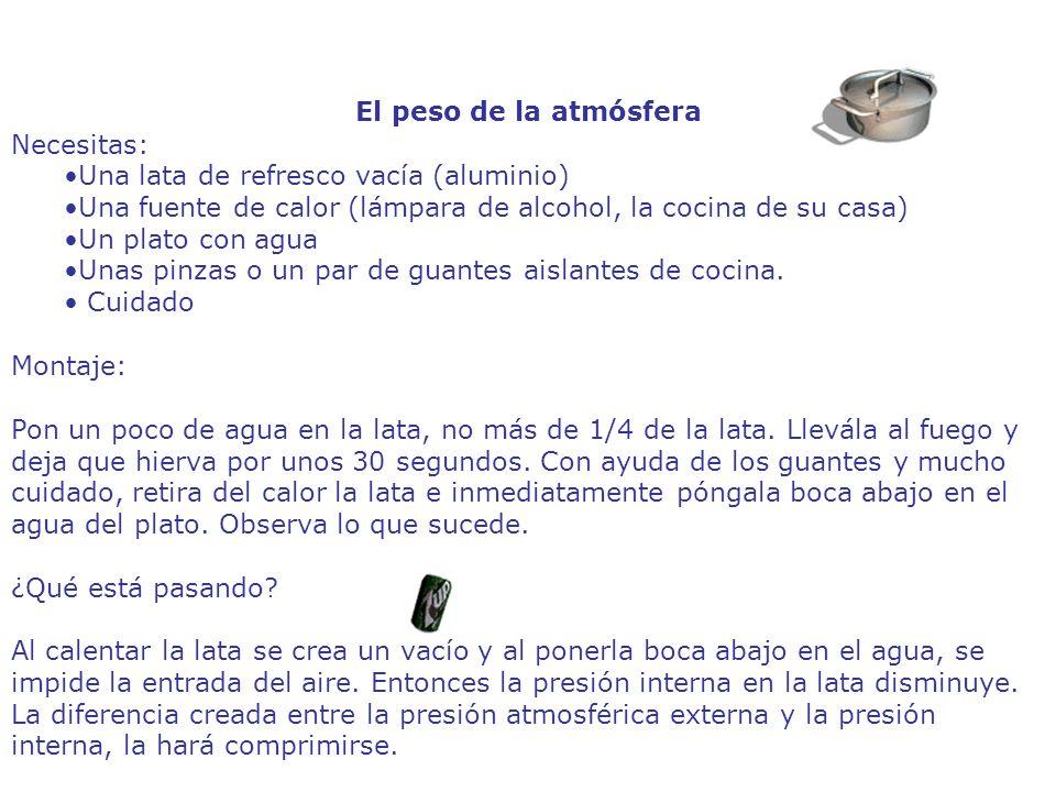 El peso de la atmósfera Necesitas: Una lata de refresco vacía (aluminio) Una fuente de calor (lámpara de alcohol, la cocina de su casa)