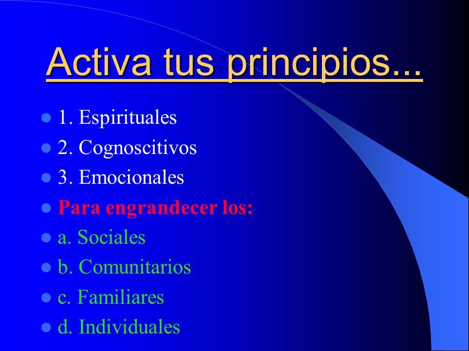 Activa tus principios... 1. Espirituales 2. Cognoscitivos