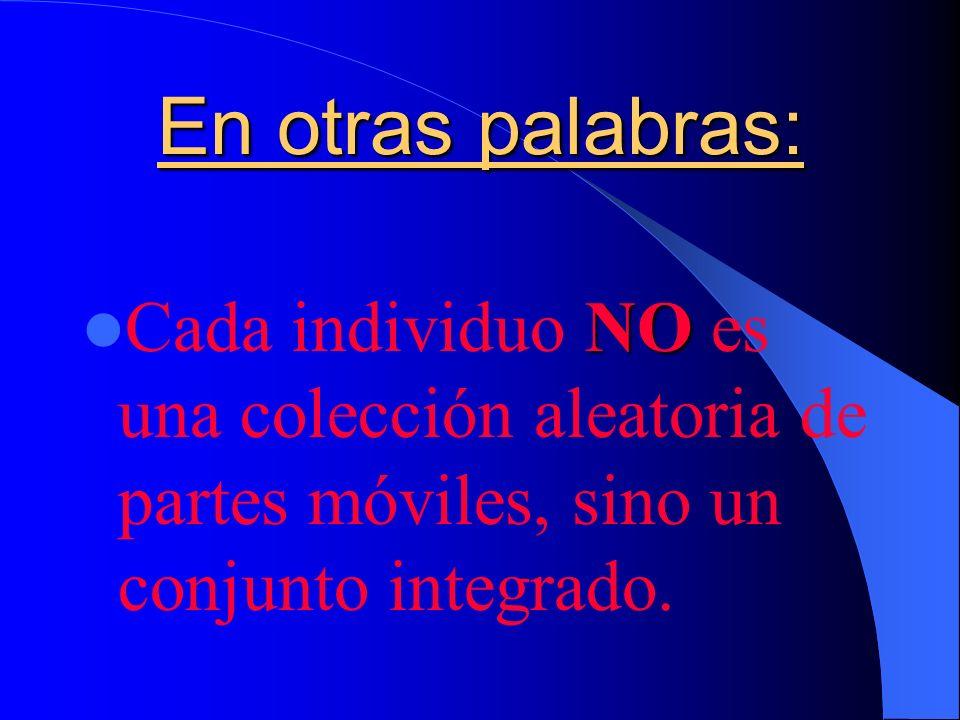 En otras palabras: Cada individuo NO es una colección aleatoria de partes móviles, sino un conjunto integrado.