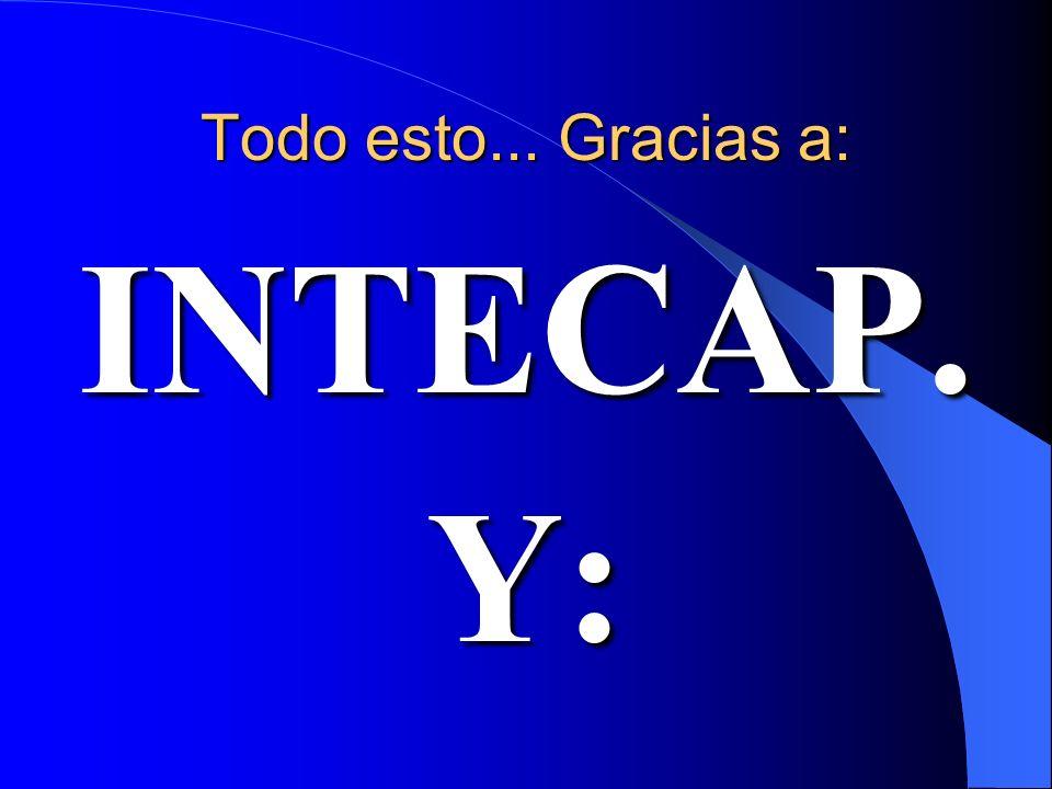 Todo esto... Gracias a: INTECAP. Y: