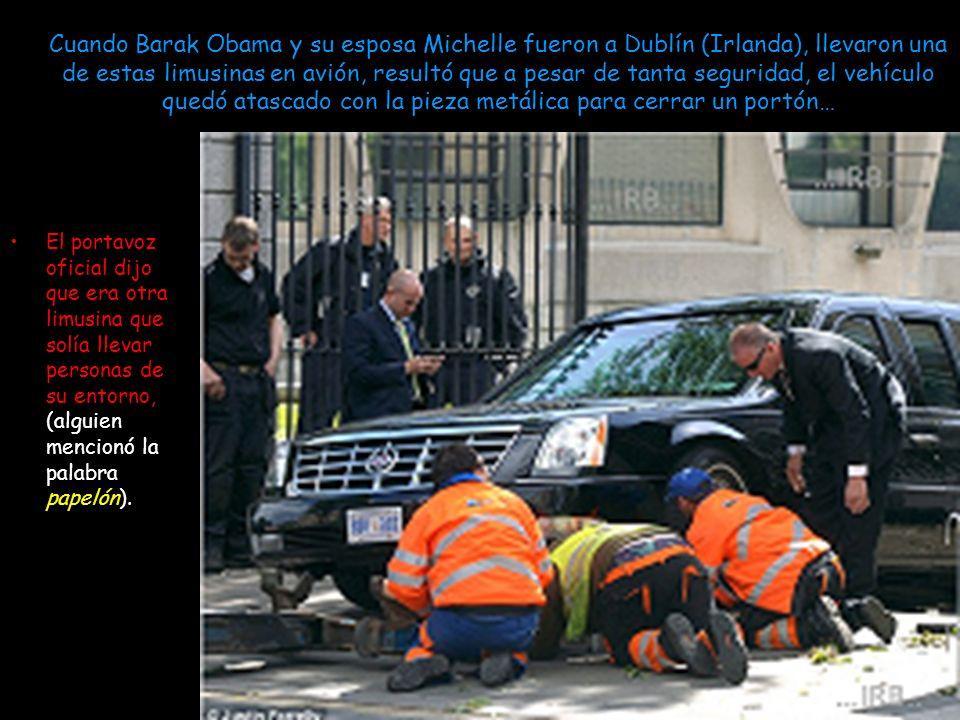 Cuando Barak Obama y su esposa Michelle fueron a Dublín (Irlanda), llevaron una de estas limusinas en avión, resultó que a pesar de tanta seguridad, el vehículo quedó atascado con la pieza metálica para cerrar un portón…
