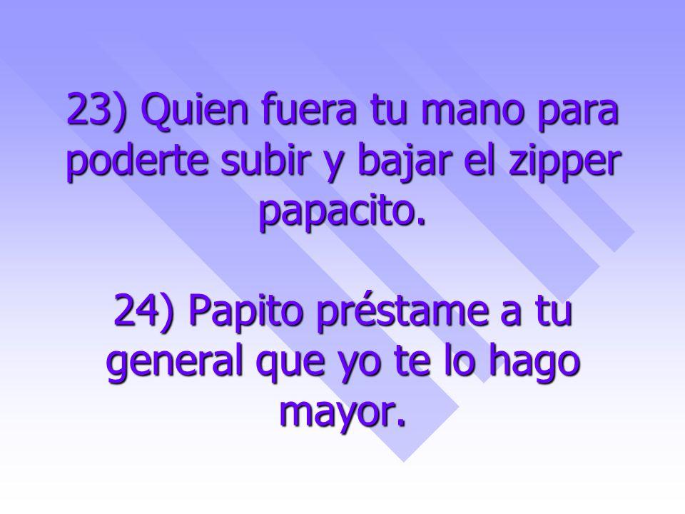 23) Quien fuera tu mano para poderte subir y bajar el zipper papacito