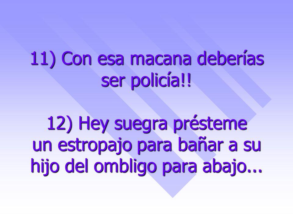 11) Con esa macana deberías ser policía