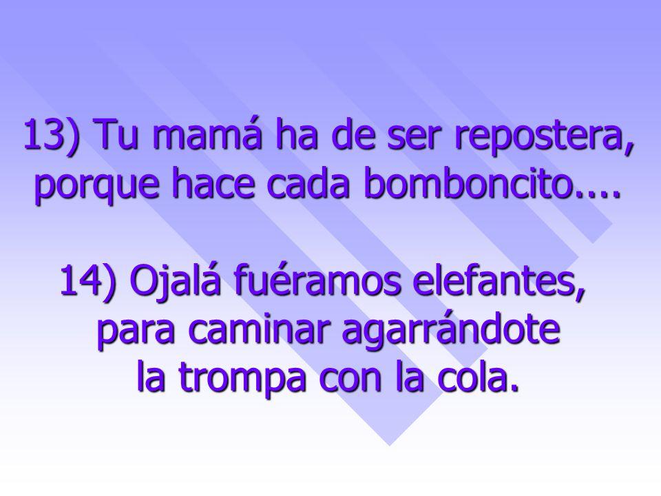 13) Tu mamá ha de ser repostera, porque hace cada bomboncito