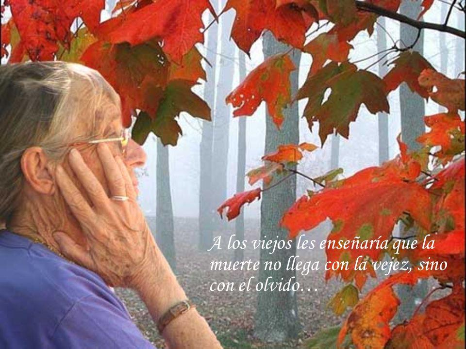 A los viejos les enseñaría que la muerte no llega con la vejez, sino con el olvido…