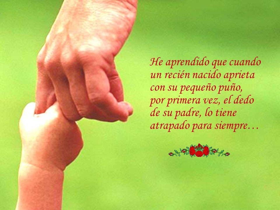 He aprendido que cuando un recién nacido aprieta con su pequeño puño, por primera vez, el dedo de su padre, lo tiene atrapado para siempre…
