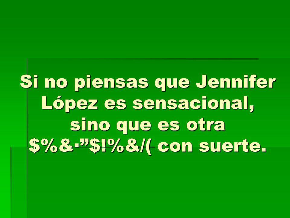 Si no piensas que Jennifer López es sensacional, sino que es otra $%&· $!%&/( con suerte.