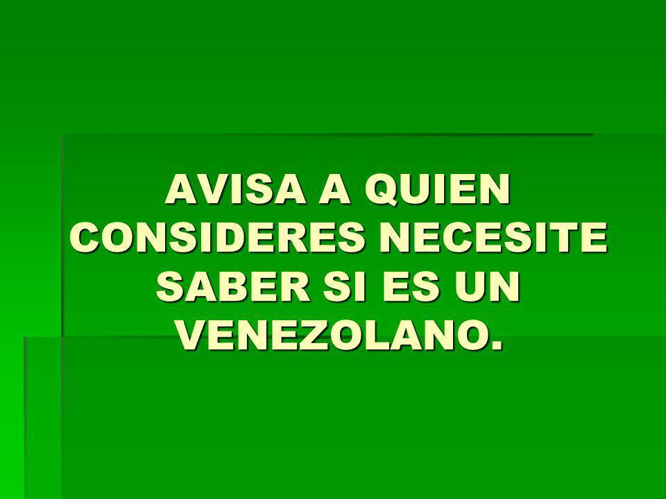AVISA A QUIEN CONSIDERES NECESITE SABER SI ES UN VENEZOLANO.