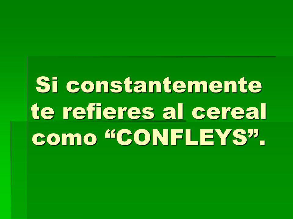 Si constantemente te refieres al cereal como CONFLEYS .