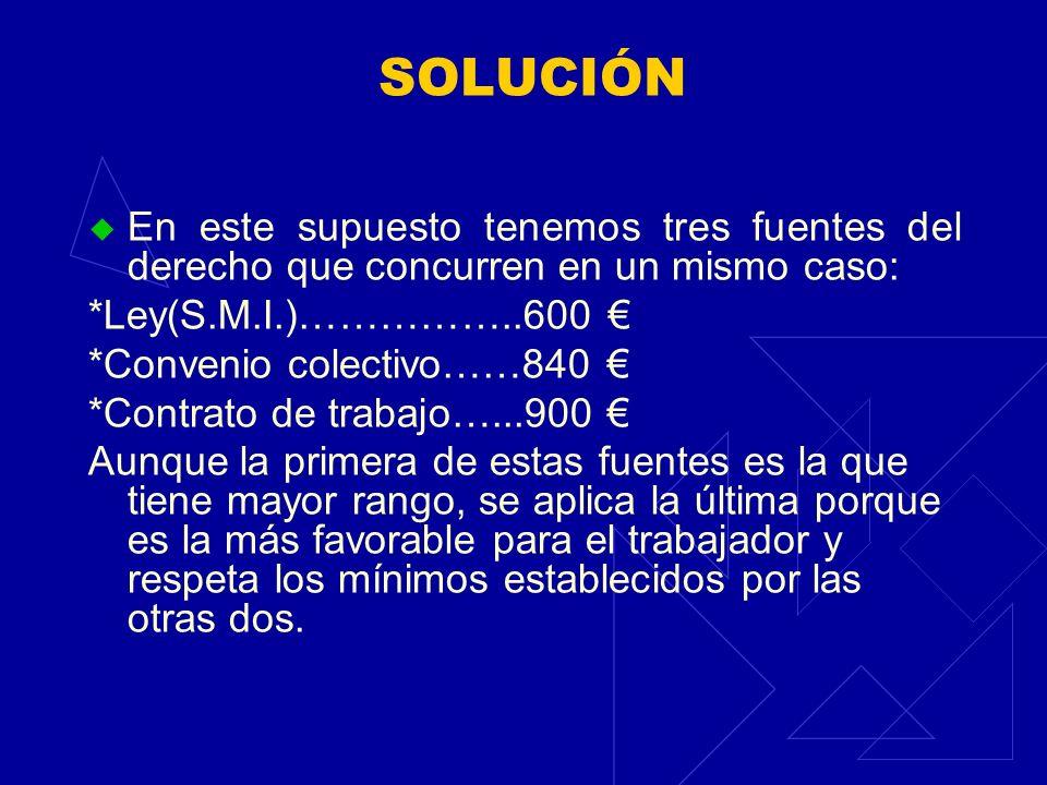 SOLUCIÓN En este supuesto tenemos tres fuentes del derecho que concurren en un mismo caso: *Ley(S.M.I.)……………..600 €