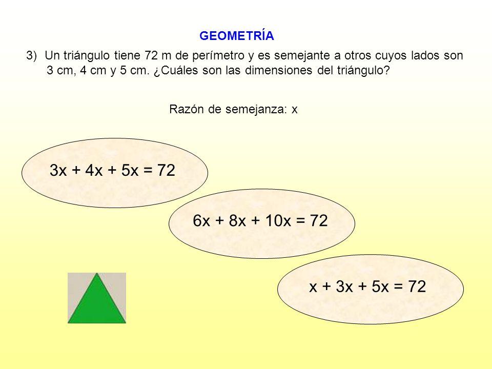 3x + 4x + 5x = 72 6x + 8x + 10x = 72 x + 3x + 5x = 72 GEOMETRÍA