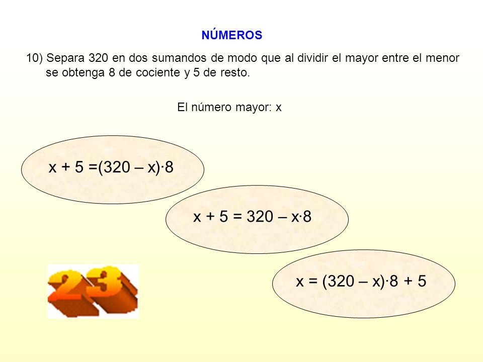 x + 5 =(320 – x)·8 x + 5 = 320 – x·8 x = (320 – x)·8 + 5 NÚMEROS