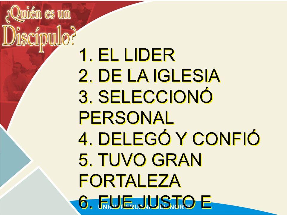 1. EL LIDER 2. DE LA IGLESIA. 3. SELECCIONÓ PERSONAL. 4. DELEGÓ Y CONFIÓ. 5. TUVO GRAN FORTALEZA.