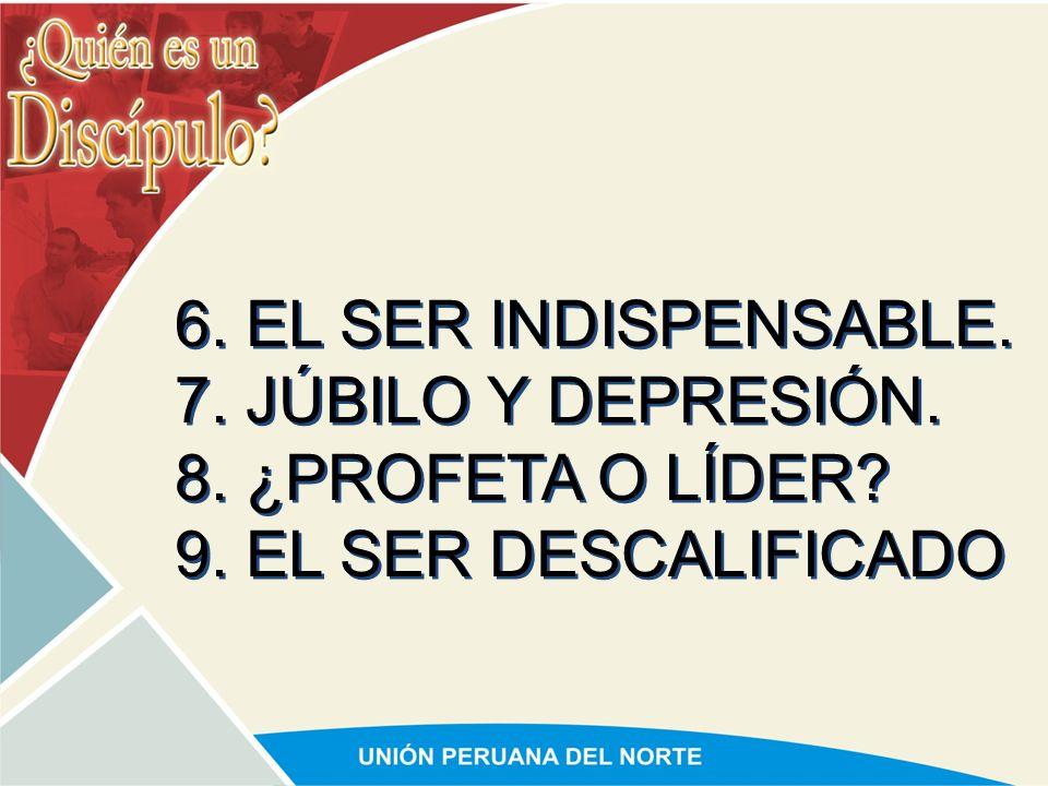 6. EL SER INDISPENSABLE. 7. JÚBILO Y DEPRESIÓN. 8. ¿PROFETA O LÍDER 9. EL SER DESCALIFICADO