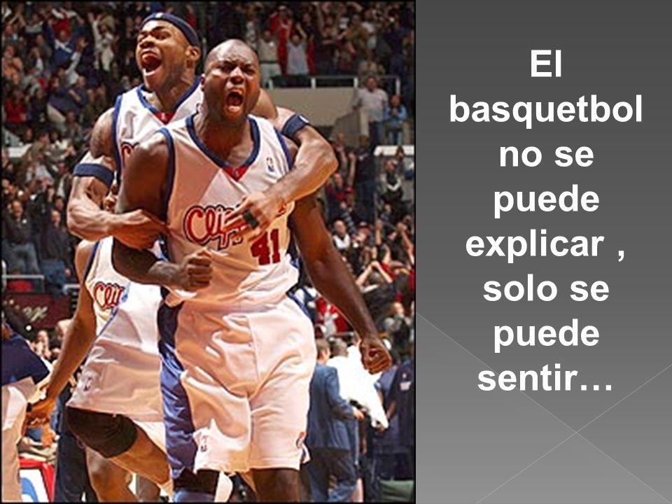 El basquetbol no se puede explicar , solo se puede sentir…
