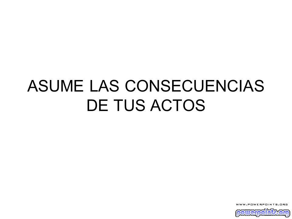 ASUME LAS CONSECUENCIAS DE TUS ACTOS