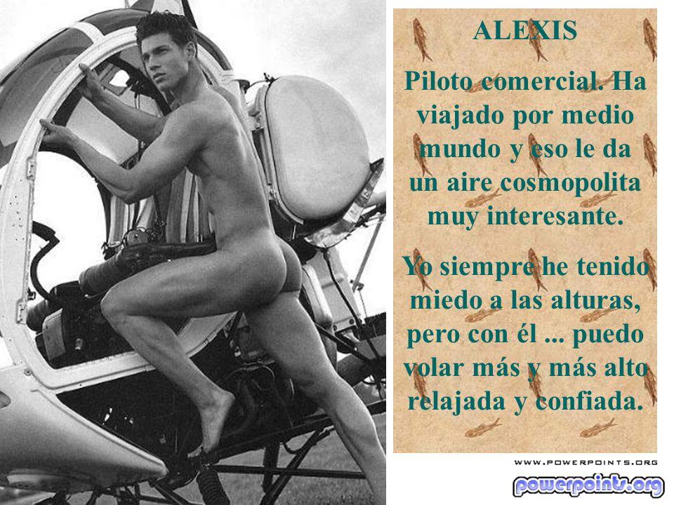 ALEXIS Piloto comercial. Ha viajado por medio mundo y eso le da un aire cosmopolita muy interesante.