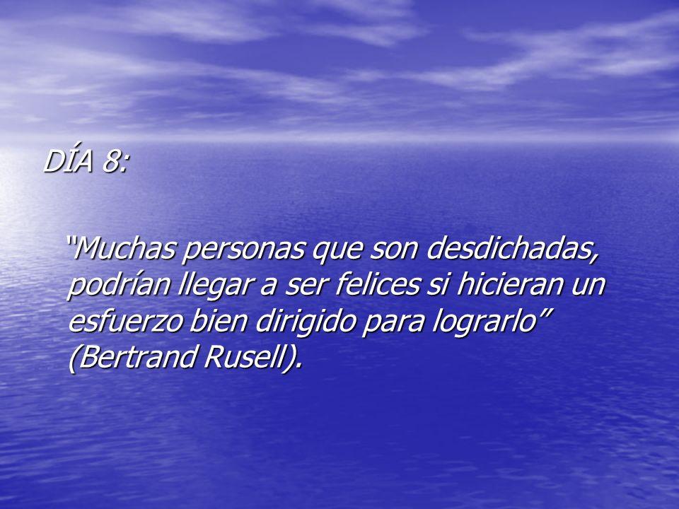 DÍA 8: Muchas personas que son desdichadas, podrían llegar a ser felices si hicieran un esfuerzo bien dirigido para lograrlo (Bertrand Rusell).