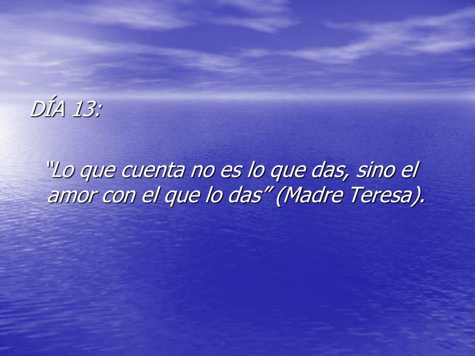 DÍA 13: Lo que cuenta no es lo que das, sino el amor con el que lo das (Madre Teresa).