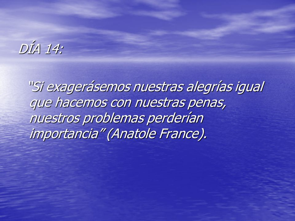 DÍA 14: Si exagerásemos nuestras alegrías igual que hacemos con nuestras penas, nuestros problemas perderían importancia (Anatole France).