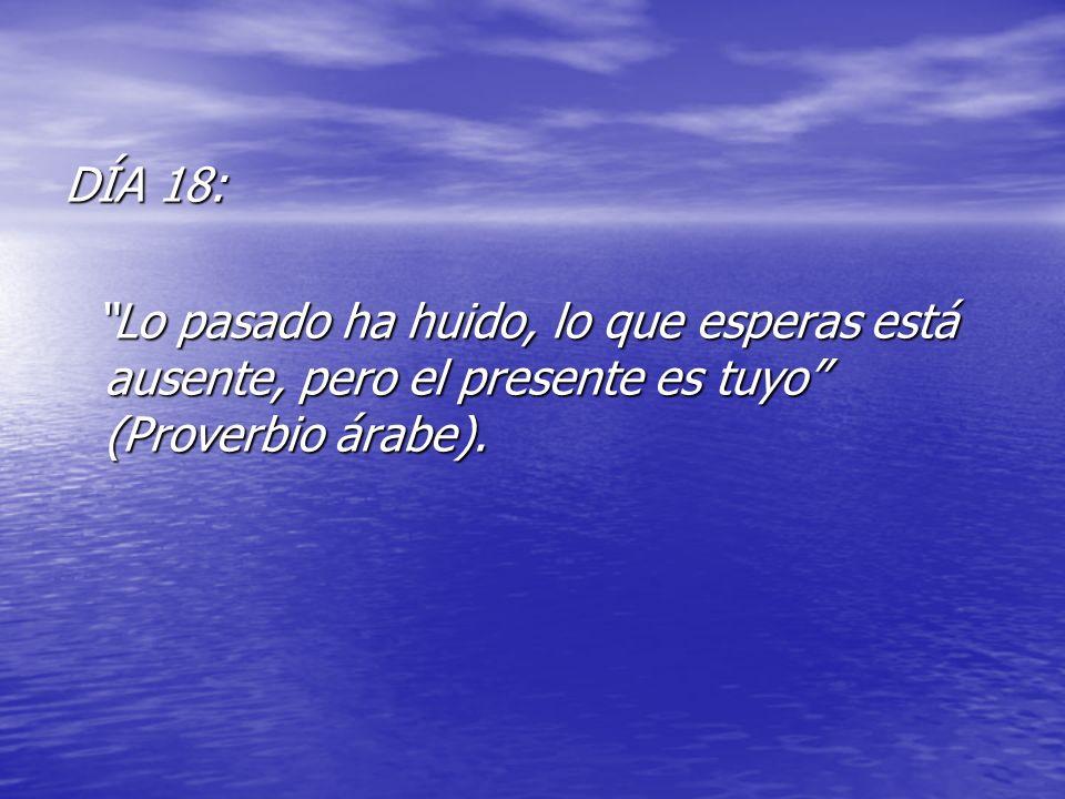 DÍA 18: Lo pasado ha huido, lo que esperas está ausente, pero el presente es tuyo (Proverbio árabe).