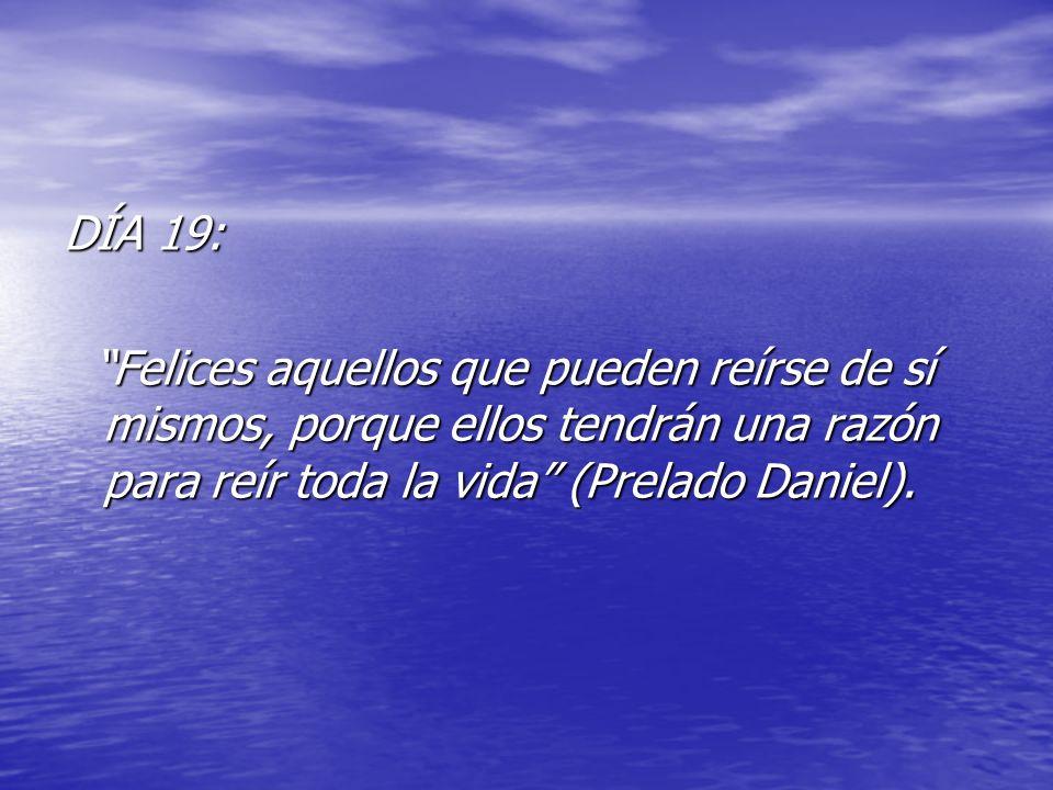 DÍA 19: Felices aquellos que pueden reírse de sí mismos, porque ellos tendrán una razón para reír toda la vida (Prelado Daniel).