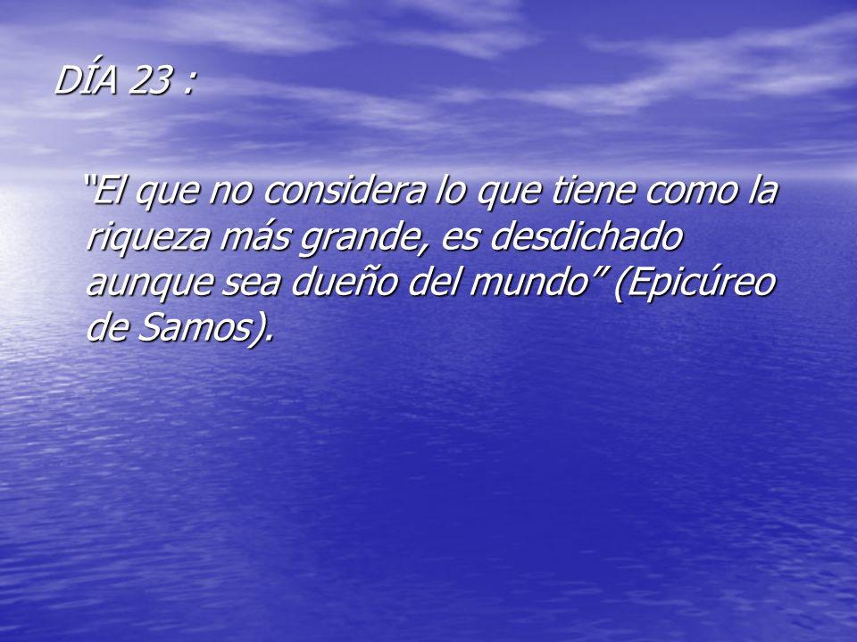 DÍA 23 : El que no considera lo que tiene como la riqueza más grande, es desdichado aunque sea dueño del mundo (Epicúreo de Samos).