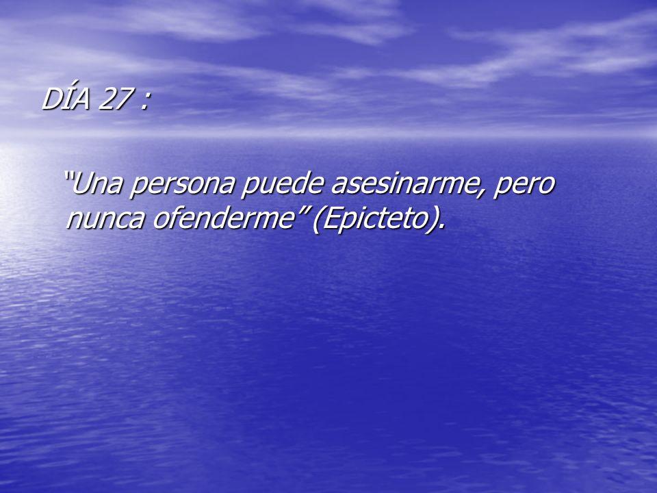 DÍA 27 : Una persona puede asesinarme, pero nunca ofenderme (Epicteto).