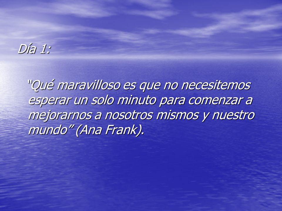 Día 1: Qué maravilloso es que no necesitemos esperar un solo minuto para comenzar a mejorarnos a nosotros mismos y nuestro mundo (Ana Frank).