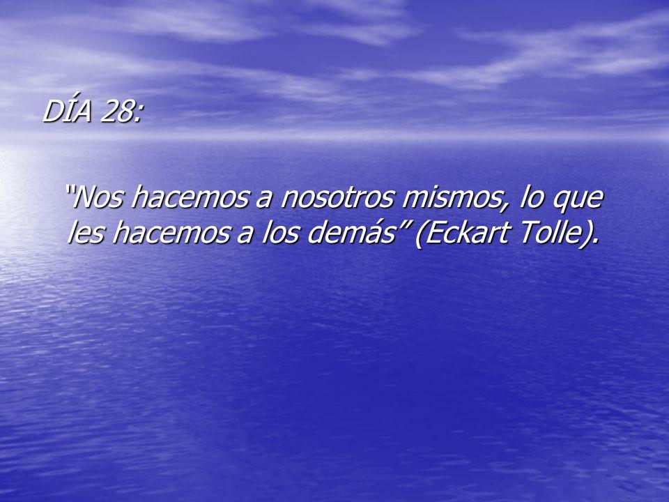 DÍA 28: Nos hacemos a nosotros mismos, lo que les hacemos a los demás (Eckart Tolle).