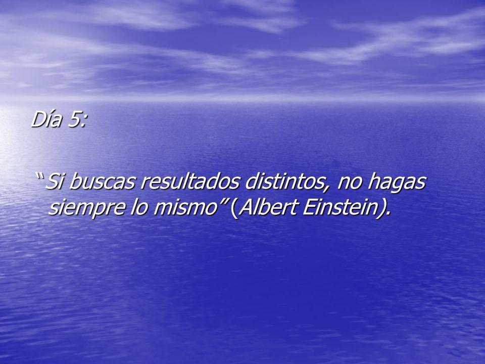 Día 5: Si buscas resultados distintos, no hagas siempre lo mismo (Albert Einstein).
