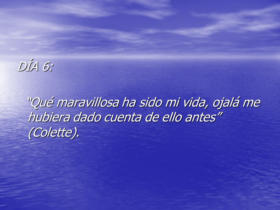 DÍA 6: Qué maravillosa ha sido mi vida, ojalá me hubiera dado cuenta de ello antes (Colette).
