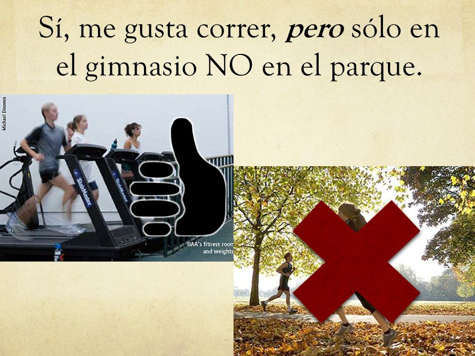 Sí, me gusta correr, pero sólo en el gimnasio NO en el parque.