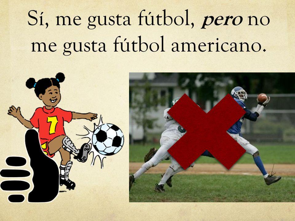 Sí, me gusta fútbol, pero no me gusta fútbol americano.