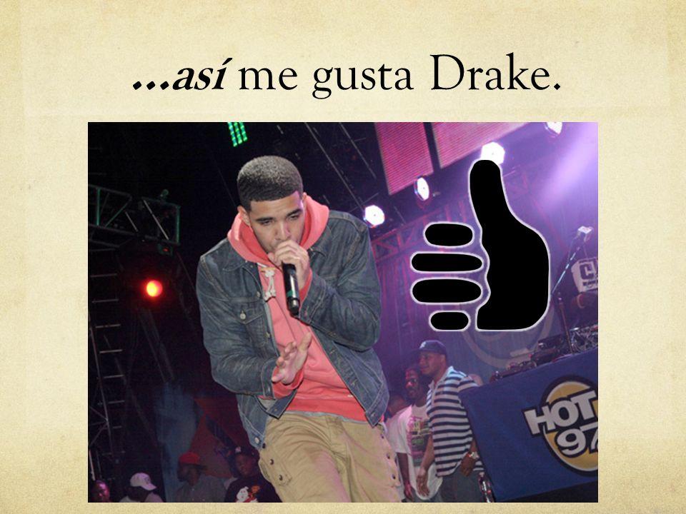 …así me gusta Drake.