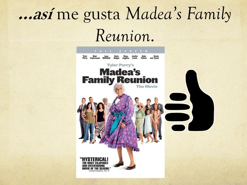 …así me gusta Madea's Family Reunion.