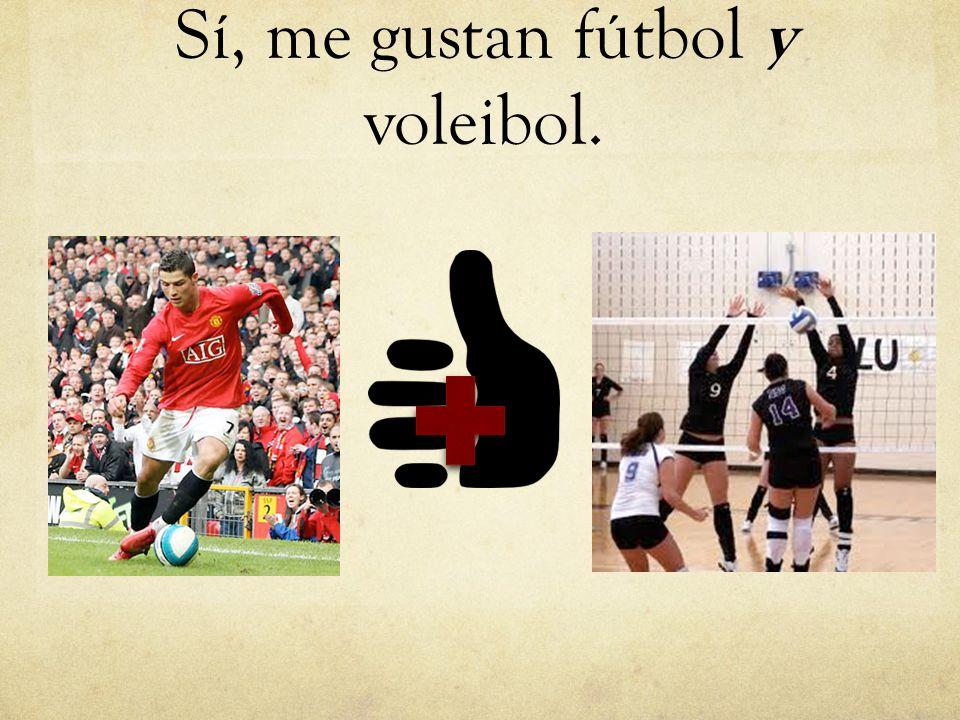 Sí, me gustan fútbol y voleibol.