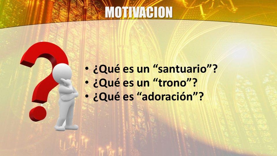 MOTIVACION ¿Qué es un santuario ¿Qué es un trono