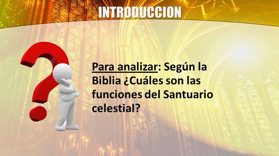 INTRODUCCION Para analizar: Según la Biblia ¿Cuáles son las funciones del Santuario celestial