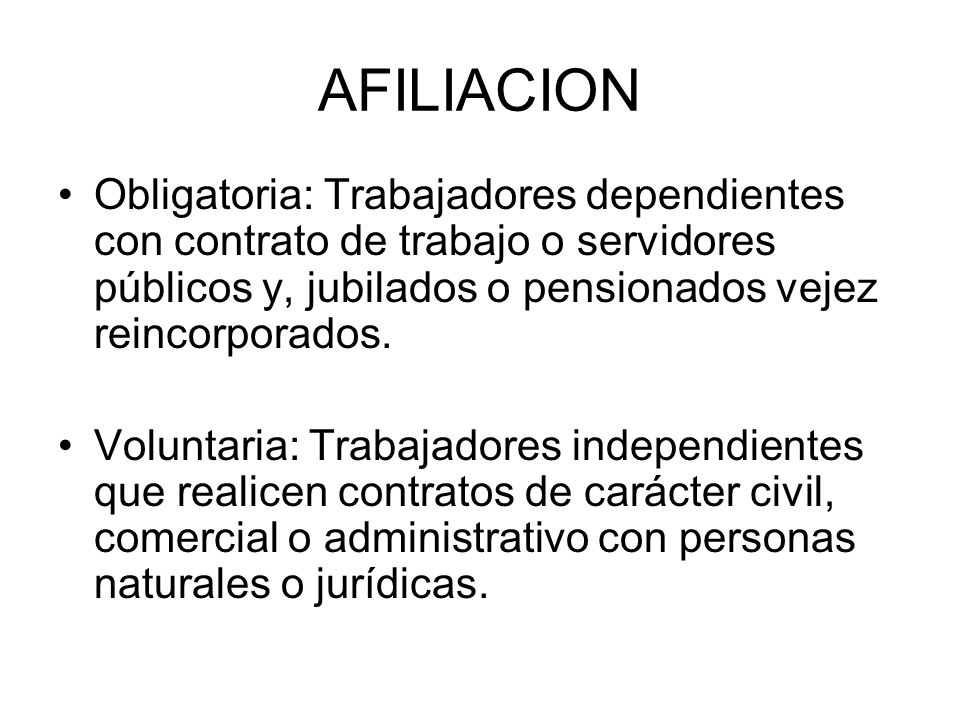 AFILIACION Obligatoria: Trabajadores dependientes con contrato de trabajo o servidores públicos y, jubilados o pensionados vejez reincorporados.