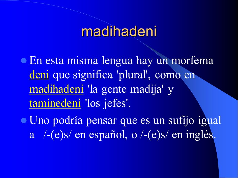 madihadeni En esta misma lengua hay un morfema deni que significa plural , como en madihadeni la gente madija y taminedeni los jefes .