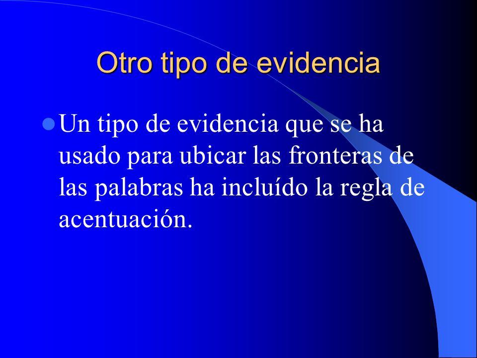 Otro tipo de evidencia Un tipo de evidencia que se ha usado para ubicar las fronteras de las palabras ha incluído la regla de acentuación.