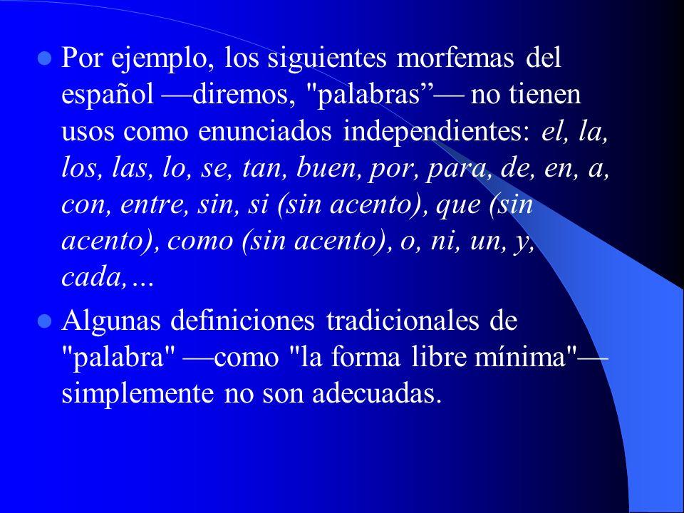 Por ejemplo, los siguientes morfemas del español —diremos, palabras — no tienen usos como enunciados independientes: el, la, los, las, lo, se, tan, buen, por, para, de, en, a, con, entre, sin, si (sin acento), que (sin acento), como (sin acento), o, ni, un, y, cada,…