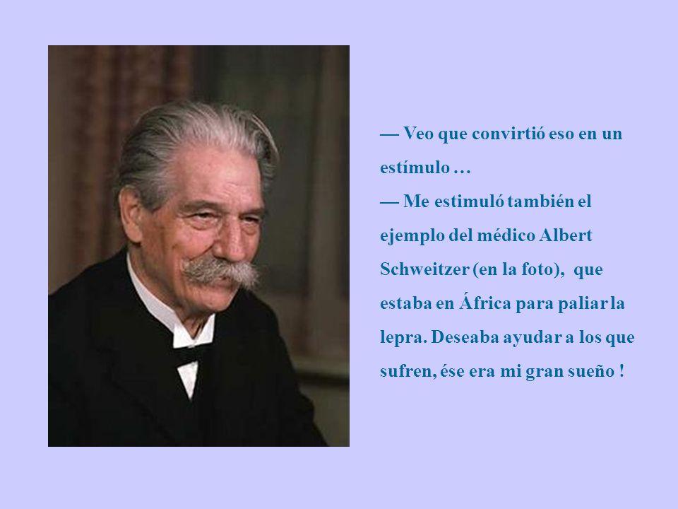 — Veo que convirtió eso en un estímulo … — Me estimuló también el ejemplo del médico Albert Schweitzer (en la foto), que estaba en África para paliar la lepra.